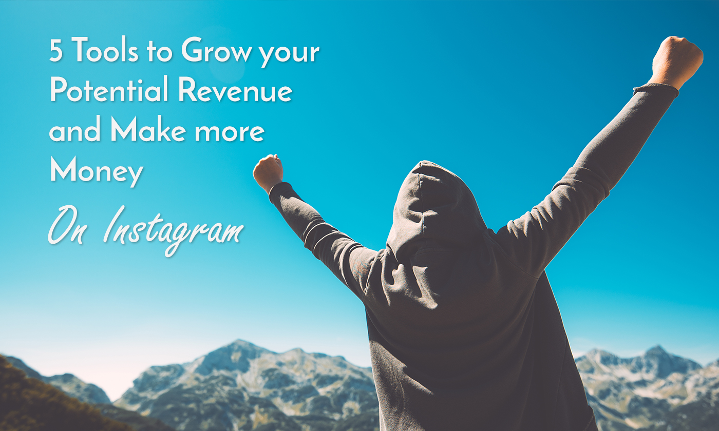5 Tools to Grow your Potential Revenue and Make more Money on Instagram